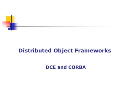 Distributed Object Frameworks DCE and CORBA. Distributed Computing Environment (DCE) Architecture proposed by OSF Goal: to standardize an open UNIX envt.