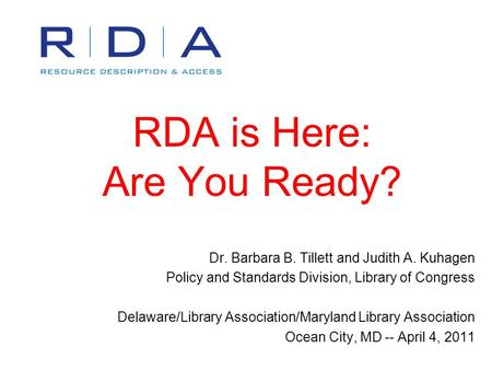 RDA is Here: Are You Ready? Dr. Barbara B. Tillett and Judith A. Kuhagen Policy and Standards Division, Library of Congress Delaware/Library Association/Maryland.