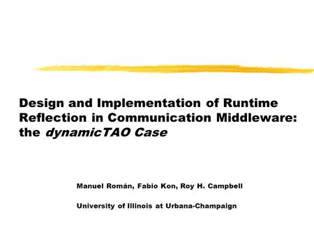 Design and Implementation of Runtime Reflection in Communication Middleware: the dynamicTAO Case Manuel Román, Fabio Kon, Roy H. Campbell University of.