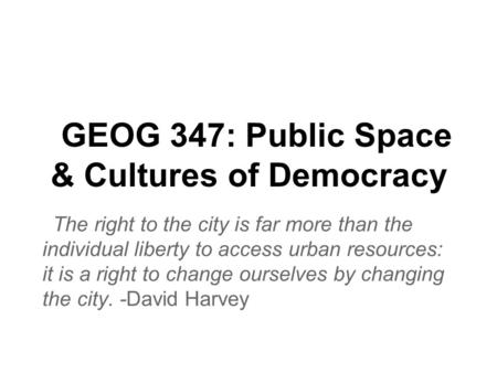 GEOG 347: Public Space & Cultures of Democracy The right to the city is far more than the individual liberty to access urban resources: it is a right to.