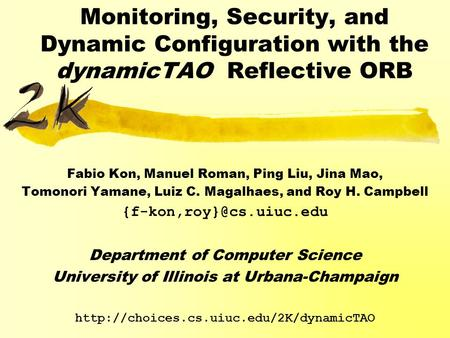 Monitoring, Security, and Dynamic Configuration with the dynamicTAO Reflective ORB Fabio Kon, Manuel Roman, Ping Liu, Jina Mao, Tomonori Yamane, Luiz C.