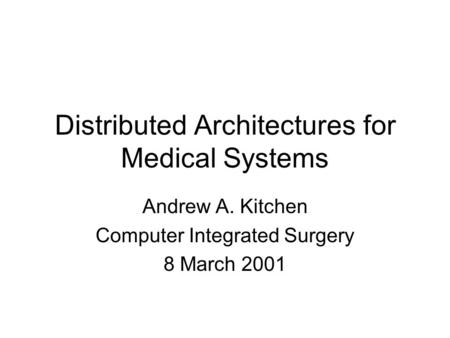 Distributed Architectures for Medical Systems Andrew A. Kitchen Computer Integrated Surgery 8 March 2001.