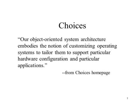 "1 Choices ""Our object-oriented system architecture embodies the notion of customizing operating systems to tailor them to support particular hardware configuration."