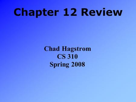Chapter 12 Review Chad Hagstrom CS 310 Spring 2008.