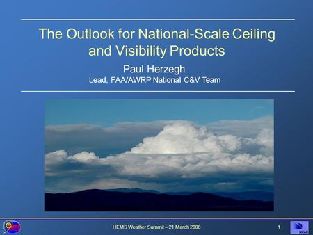 HEMS Weather Summit – 21 March 20061 The Outlook for National-Scale Ceiling and Visibility Products Paul Herzegh Lead, FAA/AWRP National C&V Team.