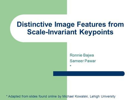 Distinctive Image Features from Scale-Invariant Keypoints Ronnie Bajwa Sameer Pawar * * Adapted from slides found online by Michael Kowalski, Lehigh University.