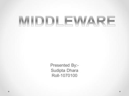 Presented By:- Sudipta Dhara Roll-1070100. Table of Content Table of Content 1.Introduction 2.How it evolved 3.Need of Middleware 4.Middleware Basic 5.Categories.