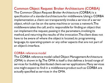Common Object Request Broker Architecture (CORBA) The Common Object Request Broker Architecture (CORBA) is a specification of a standard architecture for.