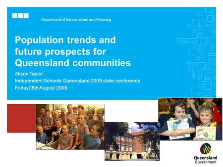Department of Infrastructure and Planning Population trends and future prospects for Queensland communities Alison Taylor Independent Schools Queensland.