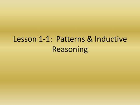 Lesson 1-1: Patterns & Inductive Reasoning. Vocabulary TermDefinitionOwn Words Inductive Reasoning Conjecture Counterexample Reasoning based on observed.