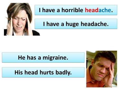 I have a horrible headache. His head hurts badly. I have a huge headache. He has a migraine.