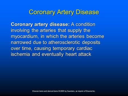 Elsevier items and derived items © 2009 by Saunders, an imprint of Elsevier Inc. Coronary Artery Disease Coronary artery disease: A condition involving.