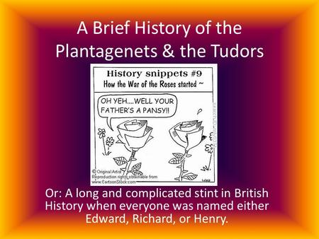 A Brief History of the Plantagenets & the Tudors Or: A long and complicated stint in British History when everyone was named either Edward, Richard, or.
