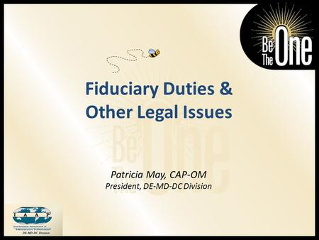 Fiduciary Duties & Other Legal Issues Patricia May, CAP-OM President, DE-MD-DC Division.