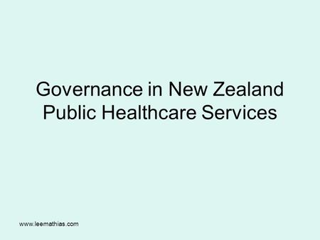 Www.leemathias.com Governance in New Zealand Public Healthcare Services.