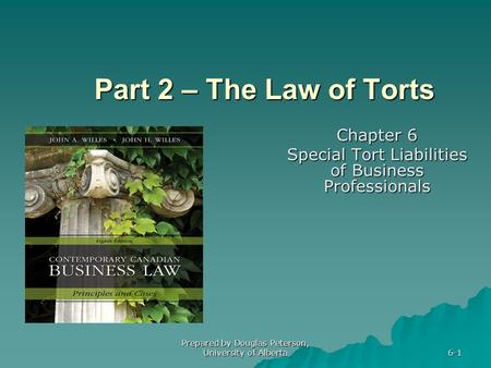 Prepared by Douglas Peterson, University of Alberta 6-1 Part 2 – The Law of Torts Chapter 6 Special Tort Liabilities of Business Professionals.