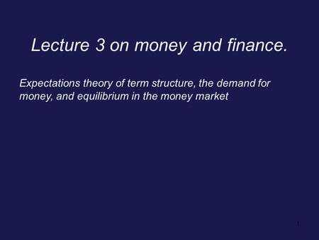 1 Lecture 3 on money and finance. Expectations theory of term structure, the demand for money, and equilibrium in the money market.