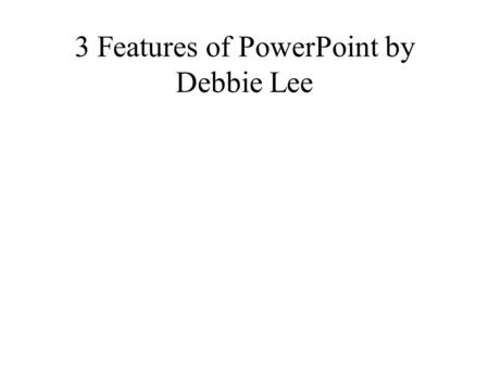 3 Features of PowerPoint by Debbie Lee. 1st Feature Do you want to learn how to insert clip art into your PowerPoint presentation? This is how you would.
