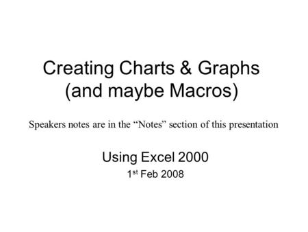"Creating Charts & Graphs (and maybe Macros) Using Excel 2000 1 st Feb 2008 Speakers notes are in the ""Notes"" section of this presentation."