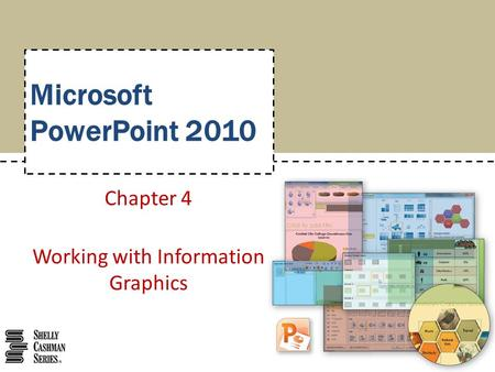Microsoft PowerPoint 2010 Chapter 4 Working with Information Graphics.