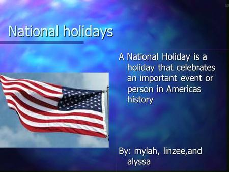 National holidays A National Holiday is a holiday that celebrates an important event or person in Americas history By: mylah, linzee,and alyssa.