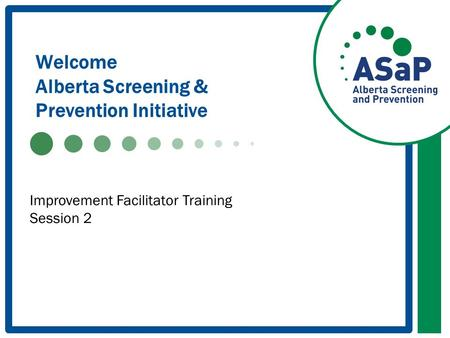 Welcome Alberta Screening & Prevention Initiative Improvement Facilitator Training Session 2.