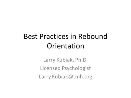 Best Practices in Rebound Orientation Larry Kubiak, Ph.D. Licensed Psychologist