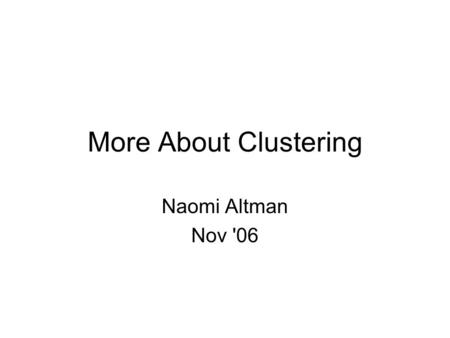 More About Clustering Naomi Altman Nov '06. Assessing Clusters Some things we might like to do: 1.Understand the within cluster similarity and between.