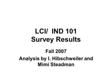 LCI/ IND 101 Survey Results Fall 2007 Analysis by I. Hibschweiler and Mimi Steadman.