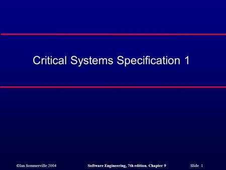 ©Ian Sommerville 2004Software Engineering, 7th edition. Chapter 9 Slide 1 Critical Systems Specification 1.