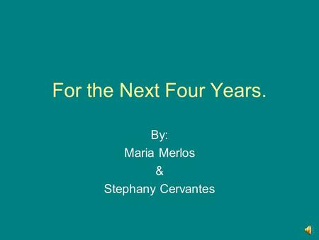 For the Next Four Years. By: Maria Merlos & Stephany Cervantes.