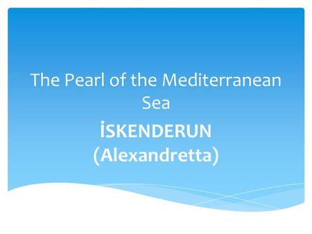 The Pearl of the Mediterranean Sea İSKENDERUN (Alexandretta)