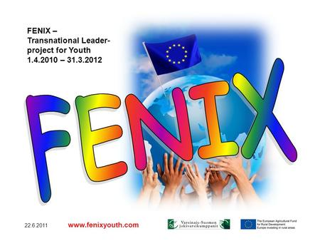 22.6.2011 www.fenixyouth.com FENIX – Transnational Leader- project for Youth 1.4.2010 – 31.3.2012.