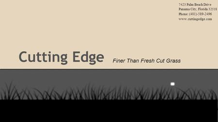 Cutting Edge Finer Than Fresh Cut Grass 7423 Palm Beach Drive Panama City, Florida 32518 Phone: (401)-589-2496 www.cuttingedge.com.