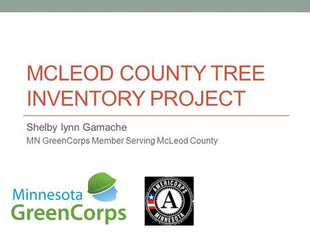 MCLEOD COUNTY TREE INVENTORY PROJECT Shelby lynn Gamache MN GreenCorps Member Serving McLeod County.