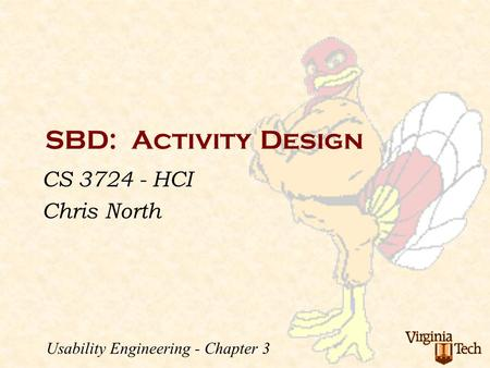 SBD: Activity Design CS 3724 - HCI Chris North Usability Engineering - Chapter 3.