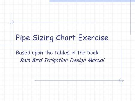 Pipe Sizing Chart Exercise Based upon the tables in the book Rain Bird Irrigation Design Manual.