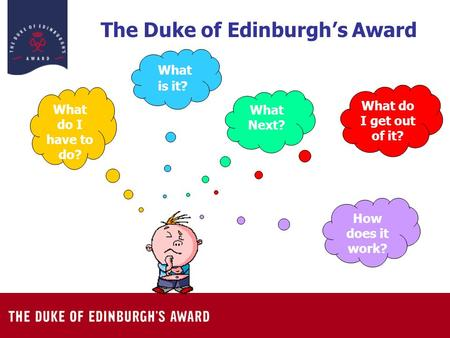 The Duke of Edinburgh's Award What is it? What do I get out of it? How does it work? What do I have to do? What Next?