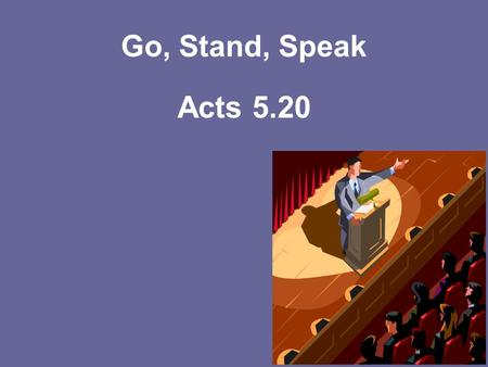 Go, Stand, Speak Acts 5.20. Go— Matthew 28.19 Mark 16.15 We Must Be Ready… Acts 20.32 Colossians 1.9,10 II Timothy 3.16,17 II Timothy 2.15.