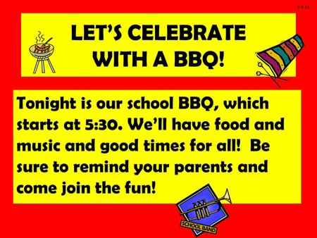 LET'S CELEBRATE WITH A BBQ! Tonight is our school BBQ, which starts at 5:30. We'll have food and music and good times for all! Be sure to remind your parents.