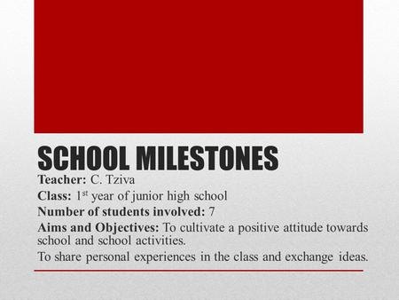 SCHOOL MILESTONES Teacher: C. Tziva Class: 1 st year of junior high school Number of students involved: 7 Aims and Objectives: To cultivate a positive.