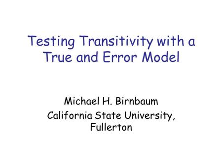 Testing Transitivity with a True and Error Model Michael H. Birnbaum California State University, Fullerton.