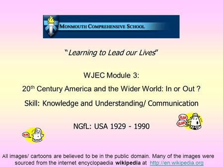 """Learning to Lead our Lives"" WJEC Module 3: 20 th Century America and the Wider World: In or Out ? Skill: Knowledge and Understanding/ Communication NGfL:"