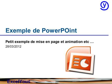 Exemple de PowerPOint Petit exemple de mise en page et animation etc … 28/03/2012.