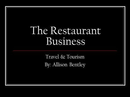 The Restaurant Business Travel & Tourism By: Allison Bentley.