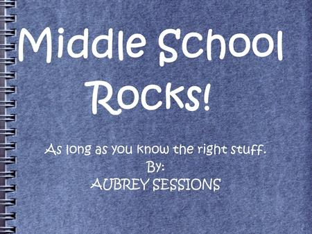 Middle School Rocks! As long as you know the right stuff. By: AUBREY SESSIONS.