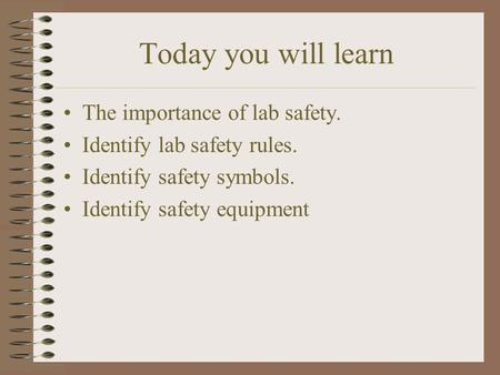 Today you will learn The importance of lab safety. Identify lab safety rules. Identify safety symbols. Identify safety equipment.