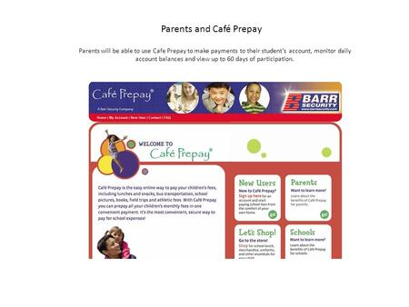 Parents and Café Prepay Parents will be able to use Cafe Prepay to make payments to their student's account, monitor daily account balances and view up.