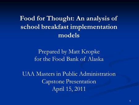Food for Thought: An analysis of school breakfast implementation models Prepared by Matt Kropke for the Food Bank of Alaska UAA Masters in Public Administration.