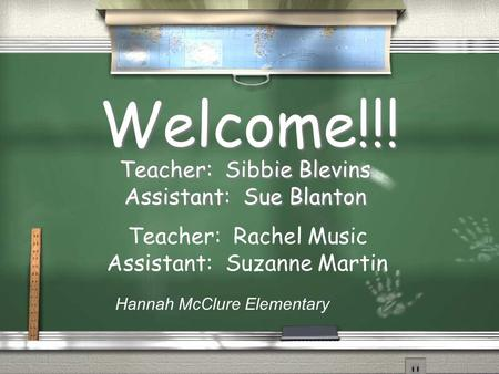 Welcome!!! Teacher: Sibbie Blevins Assistant: Sue Blanton Teacher: Sibbie Blevins Assistant: Sue Blanton Hannah McClure Elementary Teacher: Rachel Music.